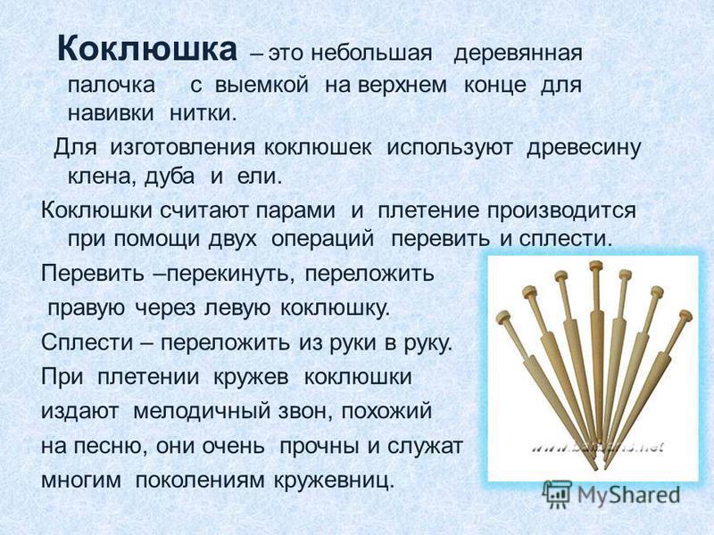 Коклюшка – это небольшая деревянная палочка с выемкой на верхнем конце для навивки нитки. Для изготовления коклюшек используют древесину клена, дуба и ели. Коклюшки считают парами и плетение производится при помощи двух операций перевить и сплести. П