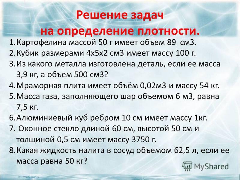 Решение задач на определение плотности. 1. Картофелина массой 50 г имеет объем 89 см 3. 2. Кубик размерами 4 х 5 х 2 см 3 имеет массу 100 г. 3. Из какого металла изготовлена деталь, если ее масса 3,9 кг, а объем 500 см 3? 4. Мраморная плита имеет объ