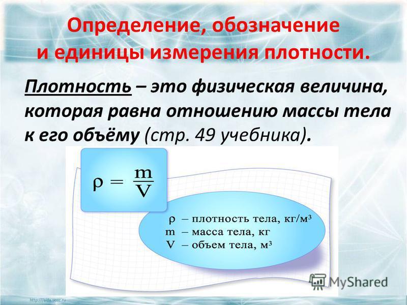 Определение, обозначение и единицы измерения плотности. Плотность – это физическая величина, которая равна отношению массы тела к его объёму (стр. 49 учебника).