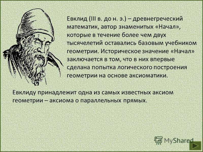 Евклид (III в. до н. э.) – древнегреческий математик, автор знаменитых «Начал», которые в течение более чем двух тысячелетий оставались базовым учебником геометрии. Историческое значение «Начал» заключается в том, что в них впервые сделана попытка ло