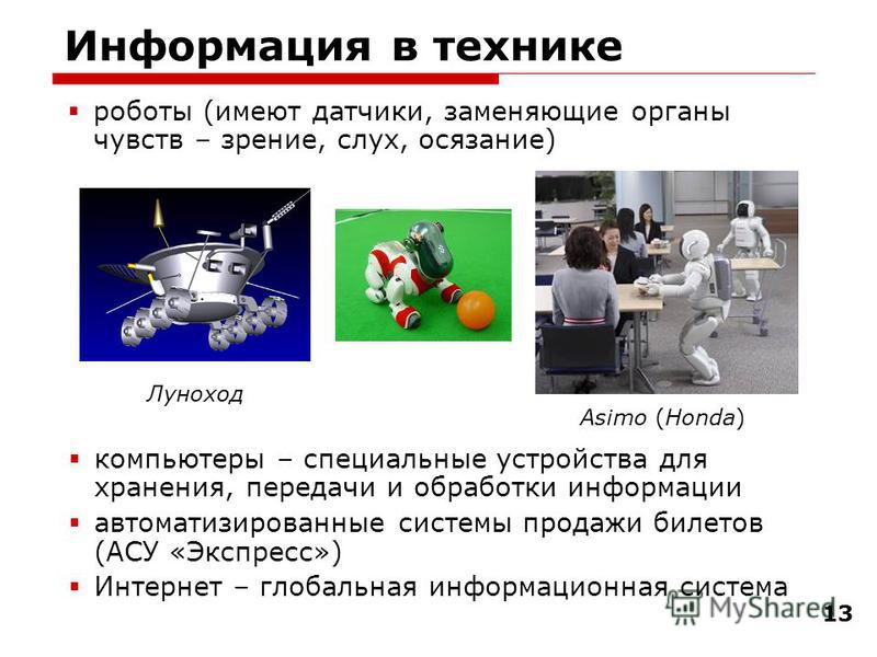13 Информация в технике компьютеры – специальные устройства для хранения, передачи и обработки информации автоматизированные системы продажи билетов (АСУ «Экспресс») Интернет – глобальная информационная система роботы (имеют датчики, заменяющие орган