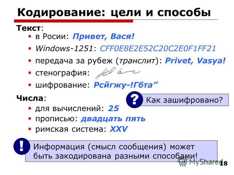 18 Кодирование: цели и способы Текст: в Росии: Привет, Вася! Windows-1251: CFF0E8E2E52C20C2E0F1FF21 передача за рубеж (транслит): Privet, Vasya! стенография: шифрование: Рсйгжу-!Гбта Информация (смысл сообщения) может быть закодирована разными способ