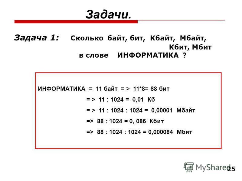 25 Задача 1: Сколько байт, бит, Кбайт, Мбайт, Кбит, Мбит в слове ИНФОРМАТИКА ? Задачи. ИНФОРМАТИКА = 11 байт = > 11*8= 88 бит = > 11 : 1024 = 0,01 Кб = > 11 : 1024 : 1024 = 0,00001 Мбайт => 88 : 1024 = 0, 086 Кбит => 88 : 1024 : 1024 = 0,000084 Мбит