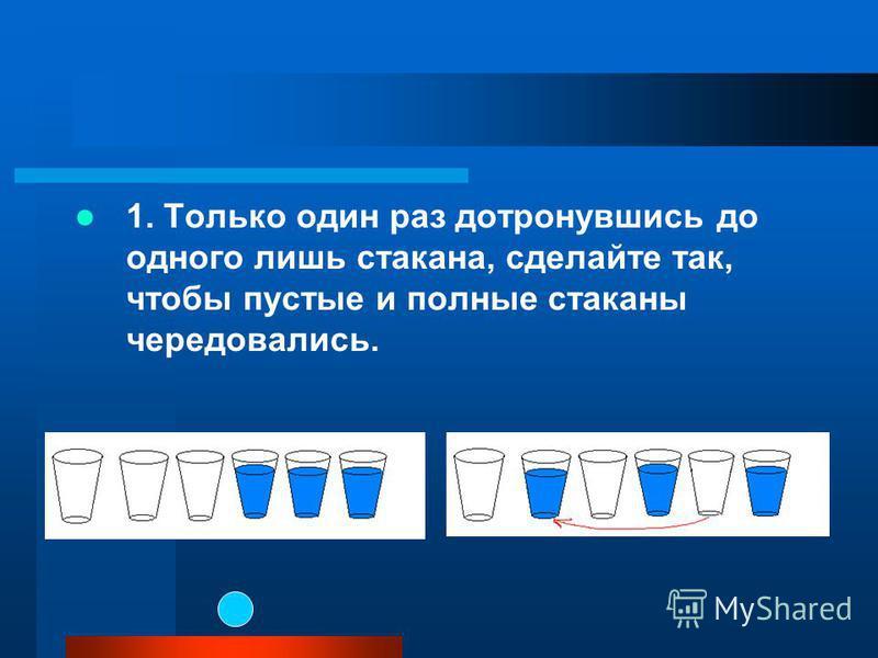 1. Только один раз дотронувшись до одного лишь стакана, сделайте так, чтобы пустые и полные стаканы чередовались.