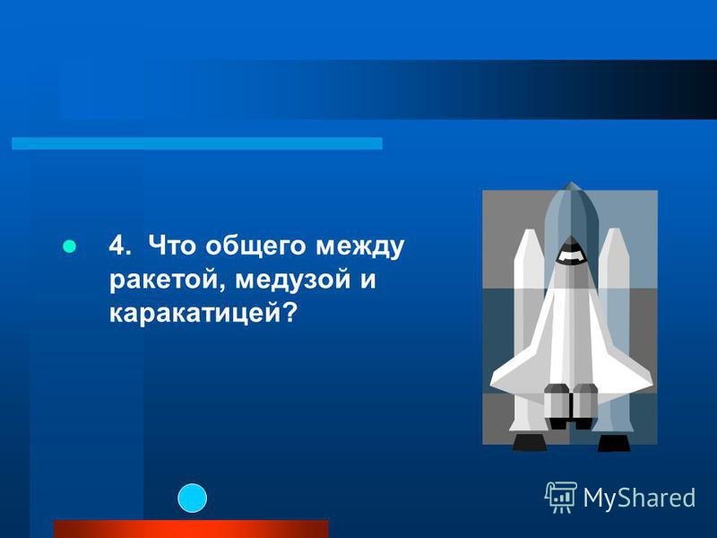 4. Что общего между ракетой, медузой и каракатицей?