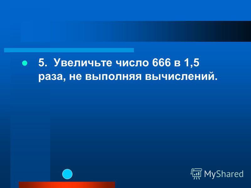 5. Увеличьте число 666 в 1,5 раза, не выполняя вычислений.