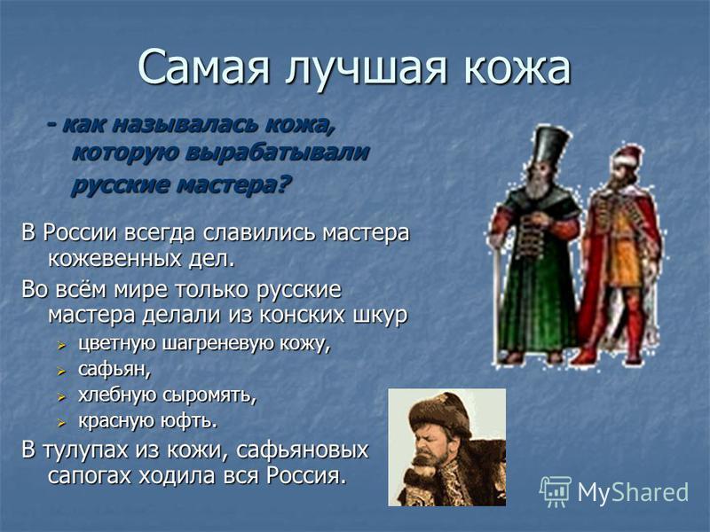 Самая лучшая кожа В России всегда славились мастера кожевенных дел. Во всём мире только русские мастера делали из конских шкур цветную шагреневую кожу, цветную шагреневую кожу, сафьян, сафьян, хлебную сыромять, хлебную сыромять, красную юфть. красную