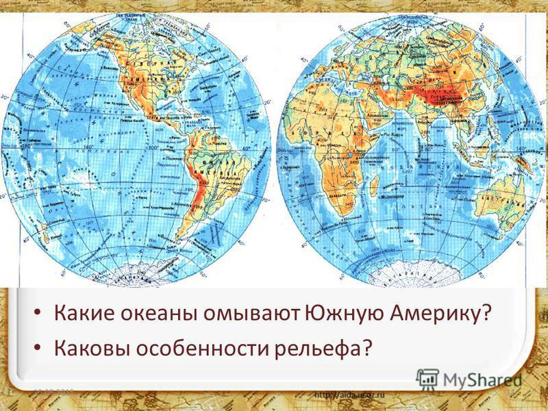 Южная Америка Рассмотрите карту полушарий. Каково географическое положение Южной Америки? Какие океаны омывают Южную Америку? Каковы особенности рельефа? 10.08.201511