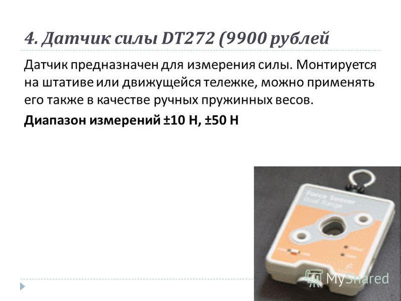 4. Датчик силы DT272 (9900 рублей Датчик предназначен для измерения силы. Монтируется на штативе или движущейся тележке, можно применять его также в качестве ручных пружинных весов. Диапазон измерений ±10 Н, ±50 Н