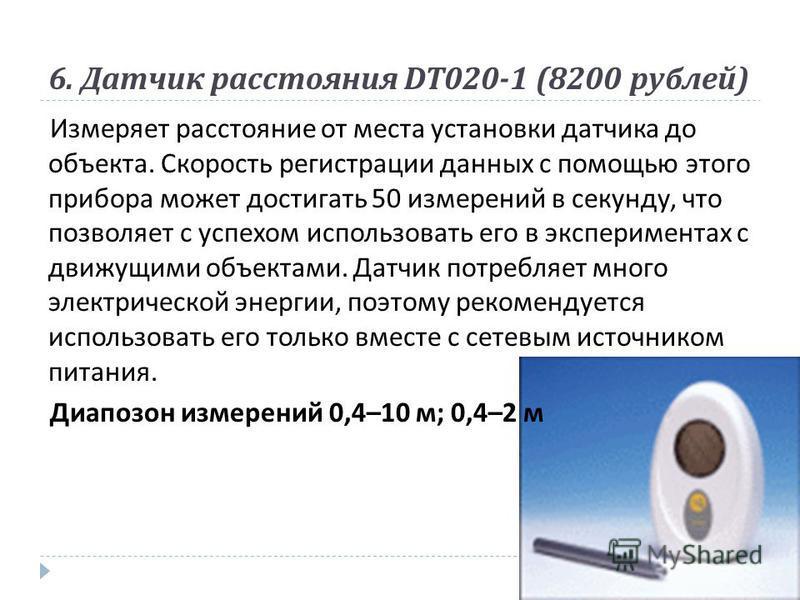 6. Датчик расстояния DT020-1 (8200 рублей ) Измеряет расстояние от места установки датчика до объекта. Скорость регистрации данных с помощью этого прибора может достигать 50 измерений в секунду, что позволяет с успехом использовать его в эксперимента
