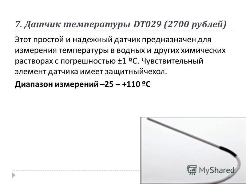 7. Датчик температуры DT029 (2700 рублей ) Этот простой и надежный датчик предназначен для измерения температуры в водных и других химических растворах с погрешностью ±1 º С. Чувствительный элемент датчика имеет защитный чехол. Диапазон измерений –25