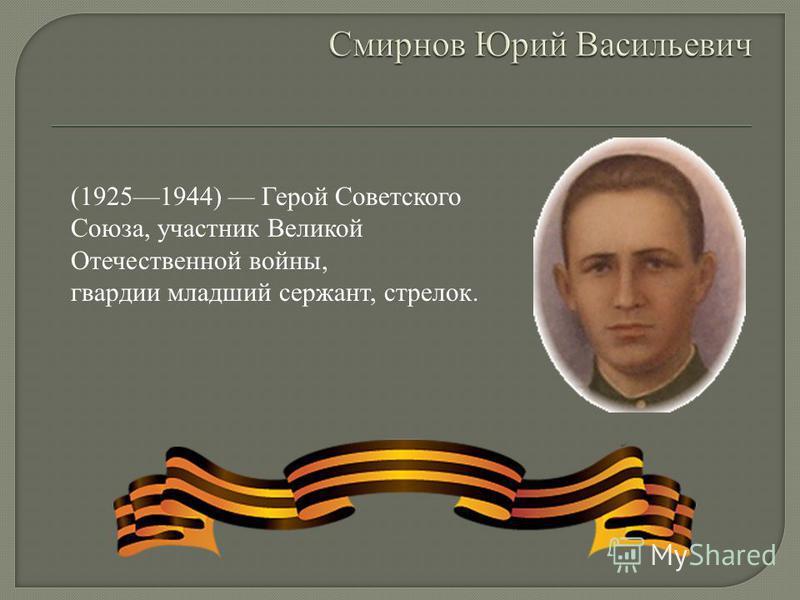 (19251944) Герой Советского Союза, участник Великой Отечественной войны, гвардии младший сержант, стрелок.
