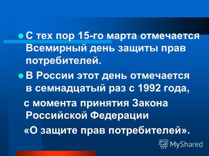 С тех пор 15-го марта отмечается Всемирный день защиты прав потребителей. В России этот день отмечается в семнадцатый раз с 1992 года, с момента принятия Закона Российской Федерации «О защите прав потребителей».