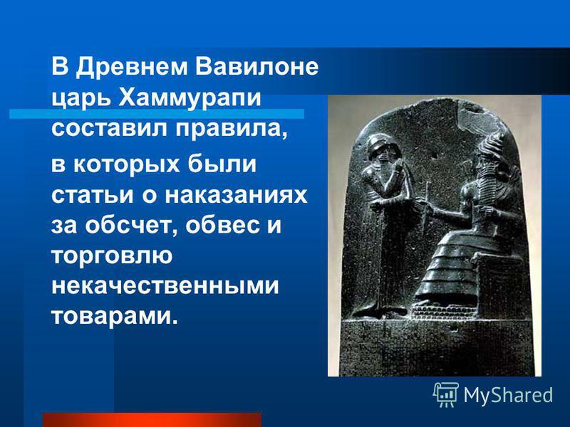 В Древнем Вавилоне царь Хаммурапи составил правила, в которых были статьи о наказаниях за обсчет, обвес и торговлю некачественными товарами.