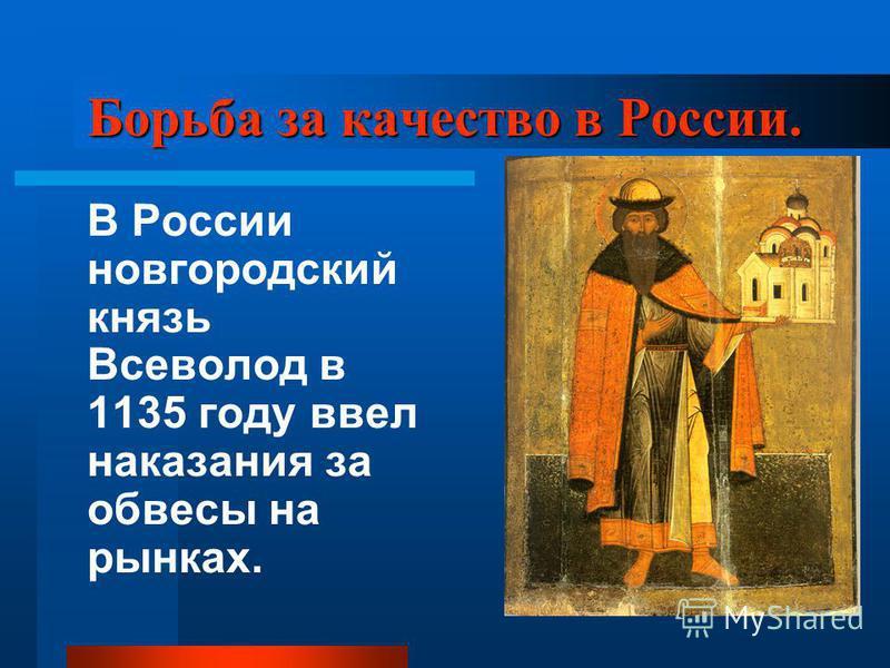 Борьба за качество в России. В России новгородский князь Всеволод в 1135 году ввел наказания за обвесы на рынках.