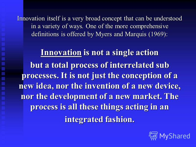 Innovation itself is a very broad concept that can be understood in a variety of ways. One of the more comprehensive definitions is offered by Myers and Marquis (1969): Innovation is not a single action but a total process of interrelated sub process