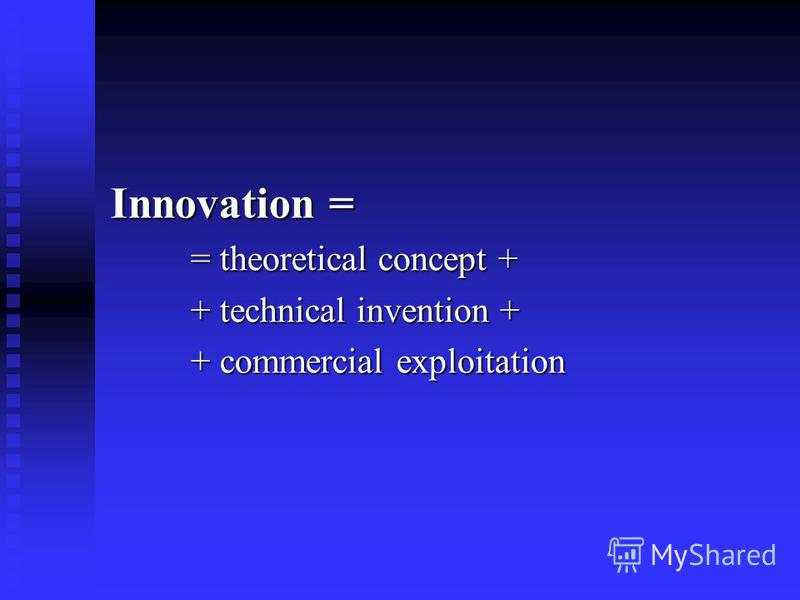 Innovation = = theoretical concept + + technical invention + + commercial exploitation