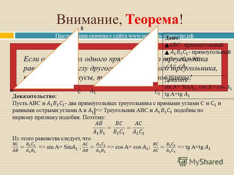Презентация скачена с сайта www.помощь-учителю.рф Внимание, Теорема! Если острый угол одного прямоугольного треугольника равен острому углу другого прямоугольного треугольника, то синусы, косинусы, тангенсы этих углов равны! A B С