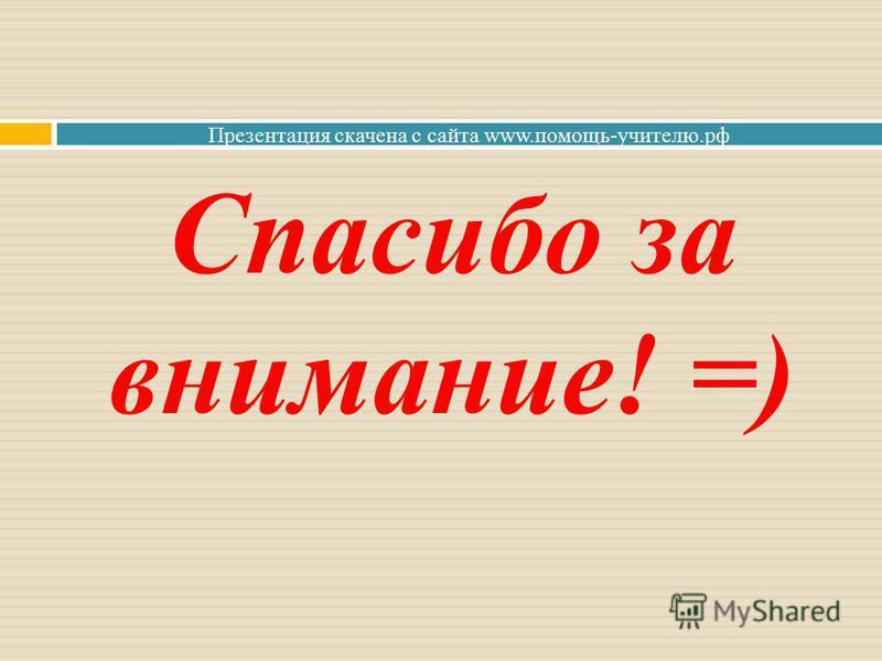 Презентация скачена с сайта www.помощь-учителю.рф Спасибо за внимание! =)