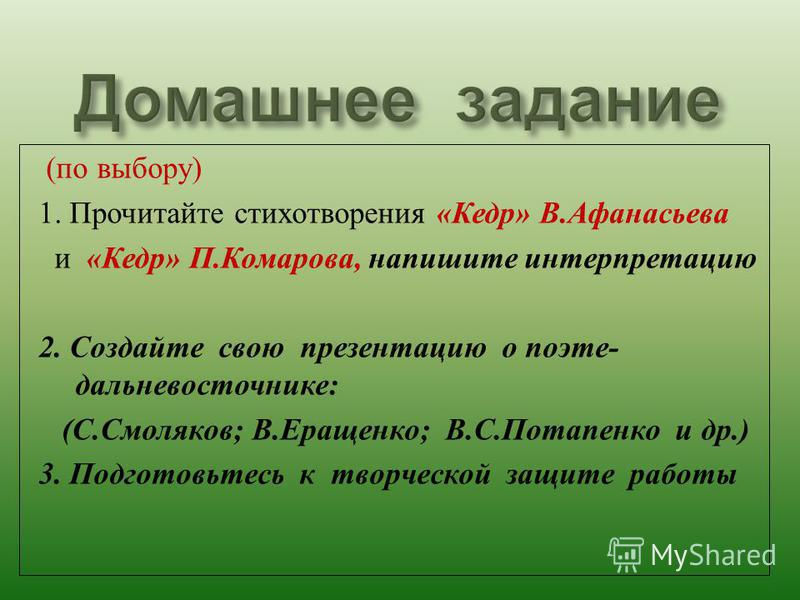 ( по выбору ) 1. Прочитайте стихотворения « Кедр » В. Афанасьева и « Кедр » П. Комарова, напишите интерпретацию 2. Создайте свою презентацию о поэте - дальневосточнике : ( С. Смоляков ; В. Еращенко ; В. С. Потапенко и др.) 3. Подготовьтесь к творческ