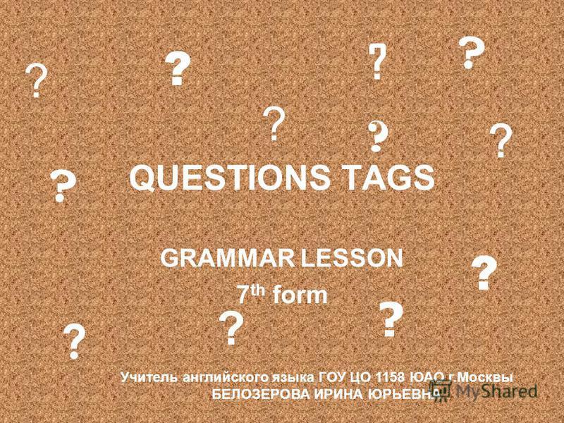 QUESTIONS TAGS GRAMMAR LESSON 7 th form ? ? ? ? ? ? ? ? ? ? ? ? Учитель английского языка ГОУ ЦО 1158 ЮАО г.Москвы БЕЛОЗЕРОВА ИРИНА ЮРЬЕВНА