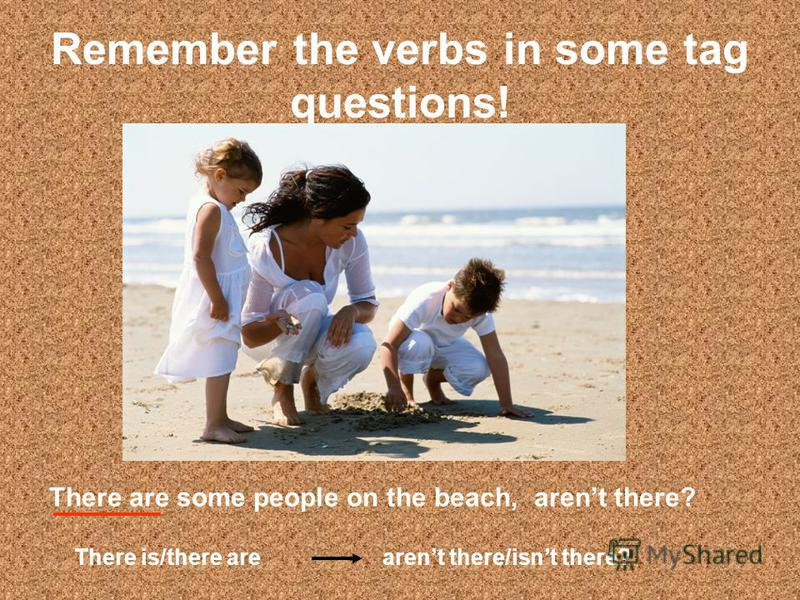 Remember the verbs in some tag questions! There are some people on the beach,arent there? There is/there arearent there/isnt there?