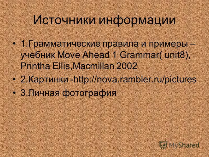 Источники информации 1.Грамматические правила и примеры – учебник Move Ahead 1 Grammar( unit8), Printha Ellis,Macmillan 2002 2.Картинки -http://nova.rambler.ru/pictures 3.Личная фотография