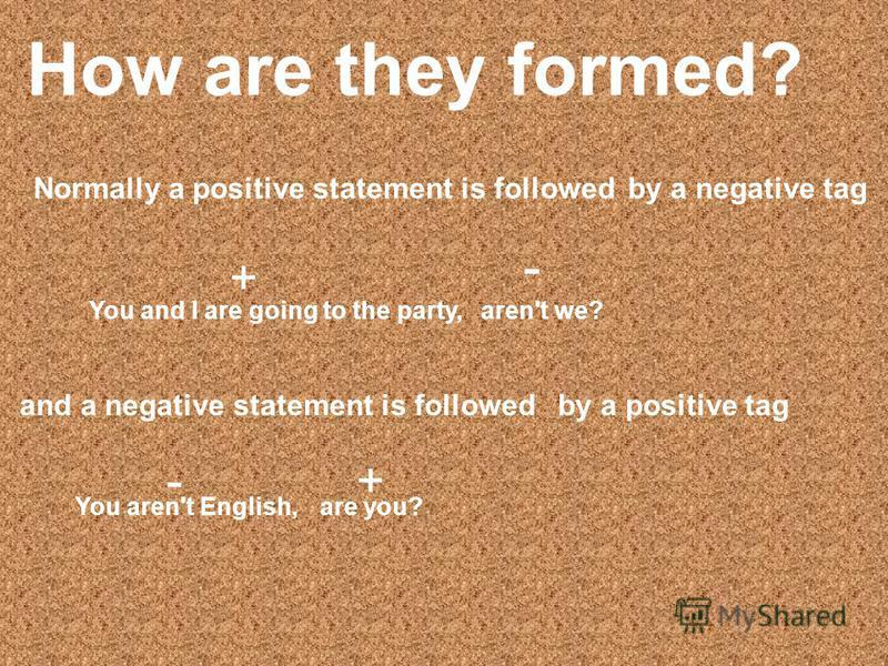 How are they formed? Normally a positive statement is followed You and I are going to the party, by a negative tag aren't we? + - and a negative statement is followedby a positive tag You aren't English, - are you? +