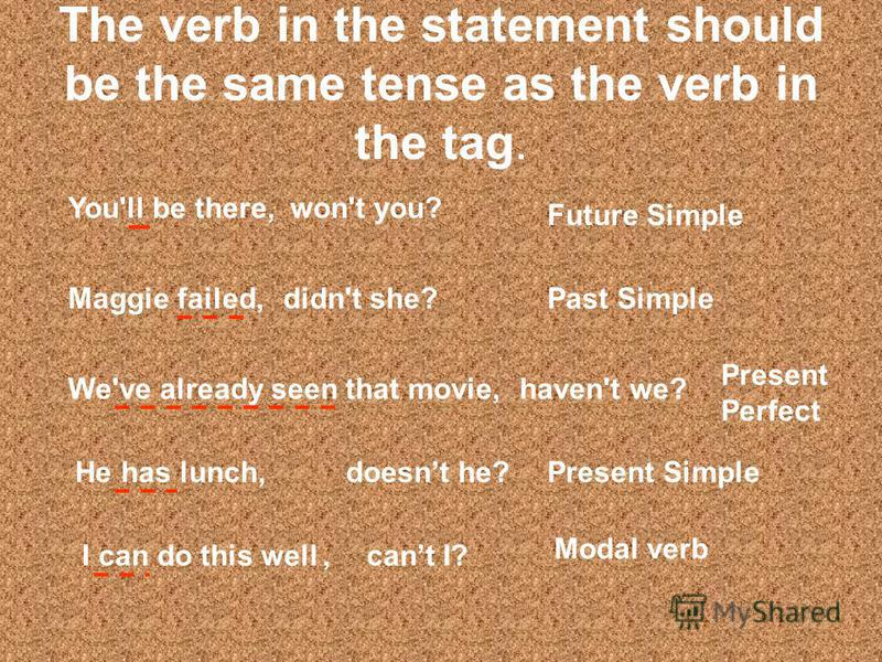 The verb in the statement should be the same tense as the verb in the tag. You'll be there, Maggie failed, We've already seen that movie, He has lunch, won't you? Future Simple didn't she?Past Simple haven't we? Present Perfect doesnt he?Present Simp