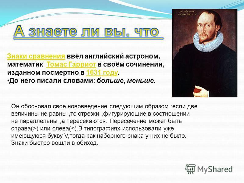 Знаки сравнения Знаки сравнения ввёл английский астроном, математик Томас Гарриот в своём сочинении, изданном посмертно в 1631 году.Томас Гарриот 1631 году До него писали словами: больше, меньше. Он обосновал свое нововведение следующим образом :если