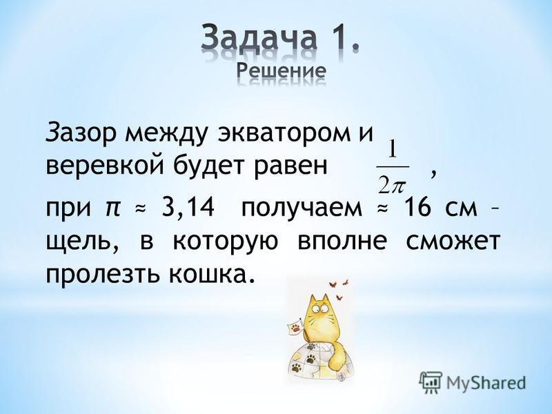 Зазор между экватором и веревкой будет равен, при π 3,14 получаем 16 см – щель, в которую вполне сможет пролезть кошка.