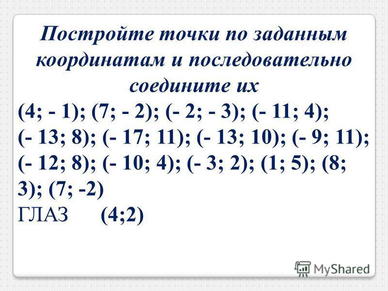 Постройте точки по заданным координатам и последовательно соедините их (4; - 1); (7; - 2); (- 2; - 3); (- 11; 4); (- 13; 8); (- 17; 11); (- 13; 10); (- 9; 11); (- 12; 8); (- 10; 4); (- 3; 2); (1; 5); (8; 3); (7; -2) ГЛАЗ (4;2)