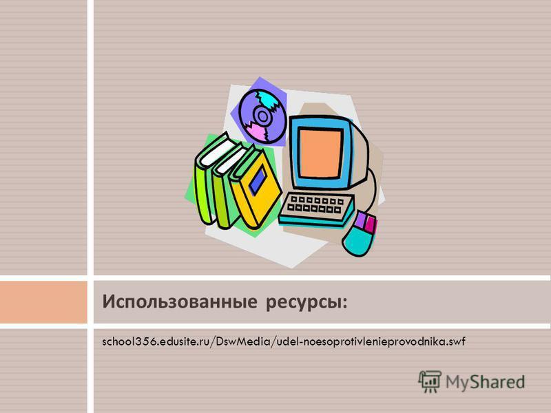 school356.edusite.ru/DswMedia/udel-noesoprotivlenieprovodnika.swf Использованные ресурсы :