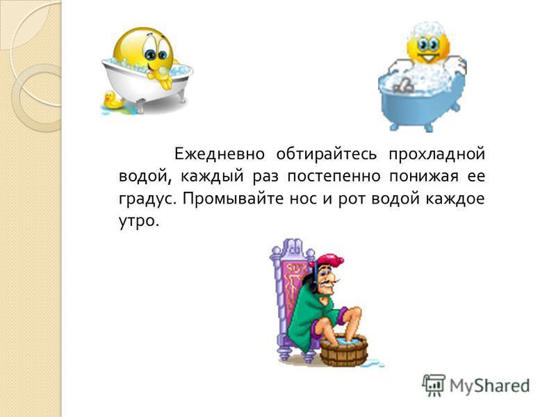 Ежедневно обтирайтесь прохладной водой, каждый раз постепенно понижая ее градус. Промывайте нос и рот водой каждое утро.