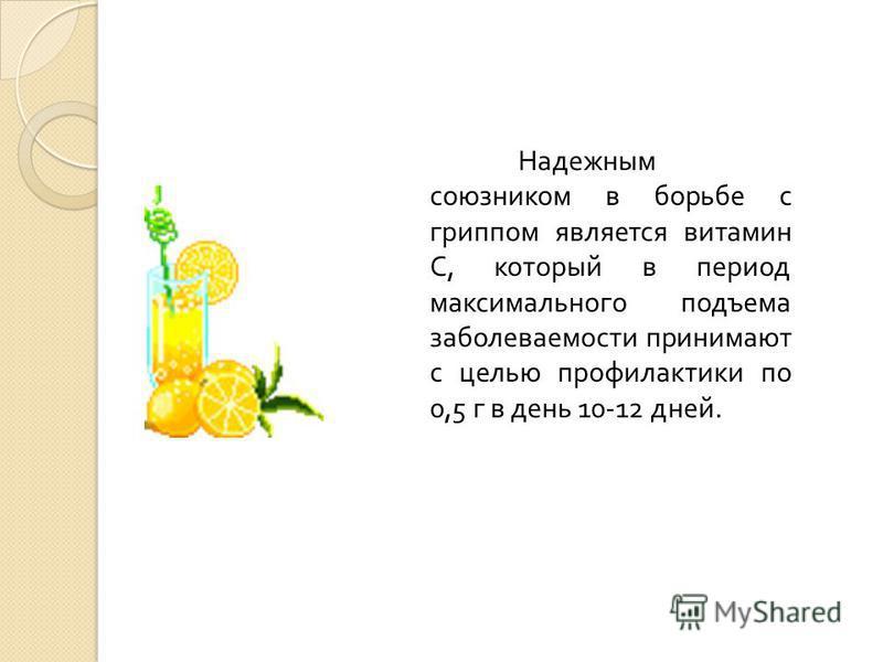 Надежным союзником в борьбе с гриппом является витамин С, который в период максимального подъема заболеваемости принимают с целью профилактики по 0,5 г в день 10-12 дней.