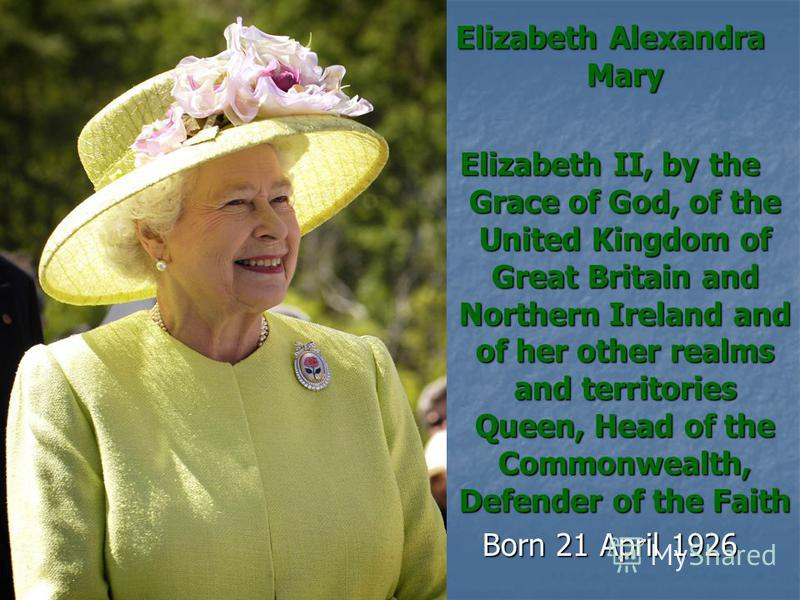 Elizabeth Alexandra Mary Elizabeth II, by the Grace of God, of the United Kingdom of Great Britain and Northern Ireland and of her other realms and territories Queen, Head of the Commonwealth, Defender of the Faith Born 21 April 1926