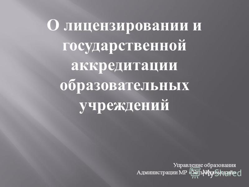 Управление образования Администрации МР « Усть - Куломский » О лицензировании и государственной аккредитации образовательных учреждений