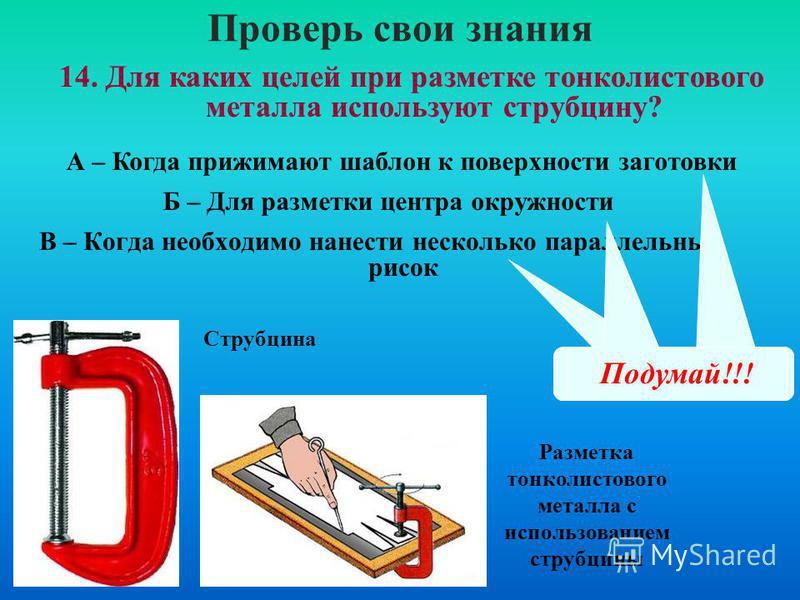Проверь свои знания В – Когда необходимо нанести несколько параллельных рисок 14. Для каких целей при разметке тонколистового металла используют струбцину? А – Когда прижимают шаблон к поверхности заготовки Б – Для разметки центра окружности Правильн