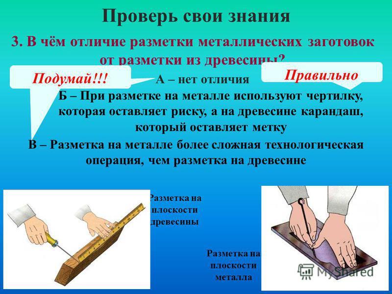 3. В чём отличие разметки металлических заготовок от разметки из древесины? Проверь свои знания А – нет отличия Б – При разметке на металле используют чертилку, которая оставляет риску, а на древесине карандаш, который оставляет метку В – Разметка на