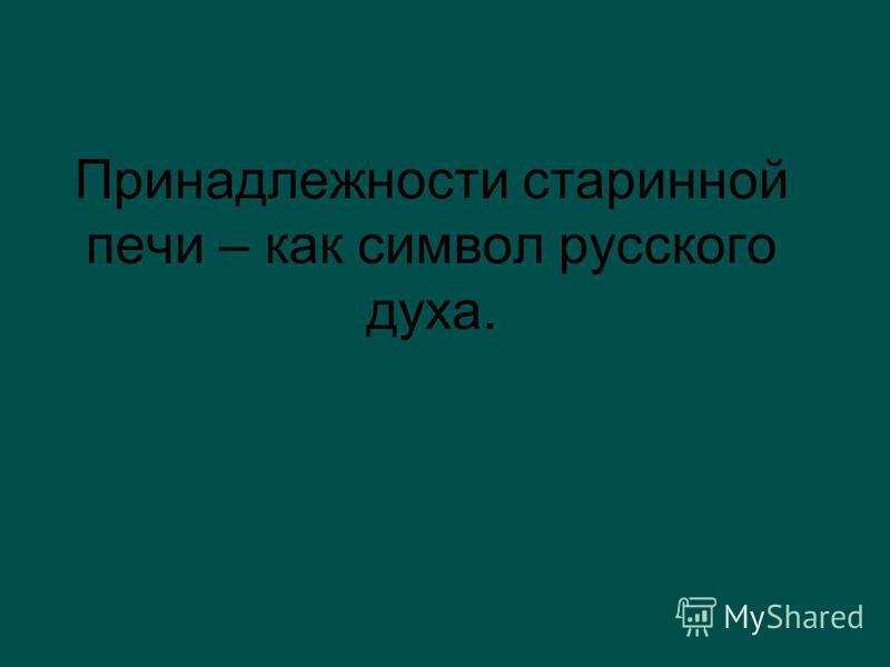 Принадлежности старинной печи – как символ русского духа.