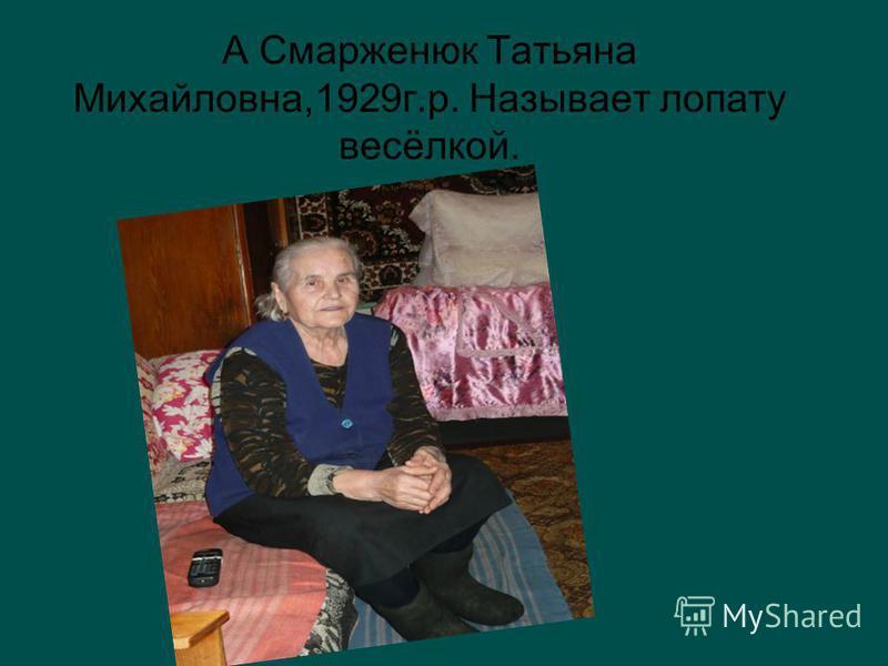 А Смарженюк Татьяна Михайловна,1929 г.р. Называет лопату весёлкой.