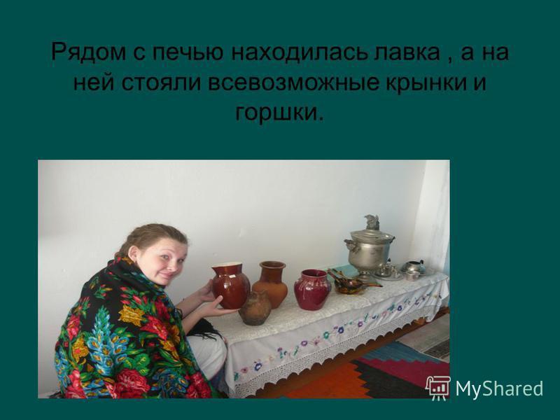 Рядом с печью находилась лавка, а на ней стояли всевозможные крынки и горшки.