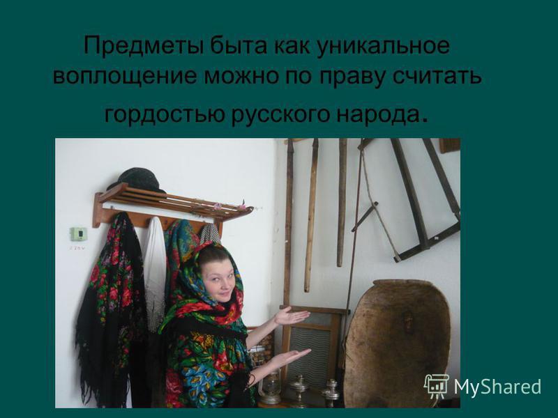 Предметы быта как уникальное воплощение можно по праву считать гордостью русского народа.