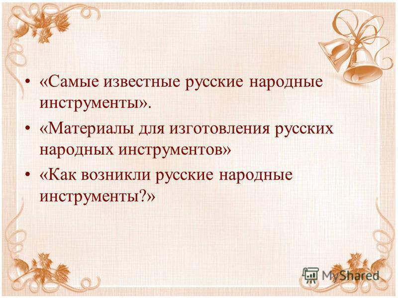«Самые известные русские народные инструменты». «Материалы для изготовления русских народных инструментов» «Как возникли русские народные инструменты?»