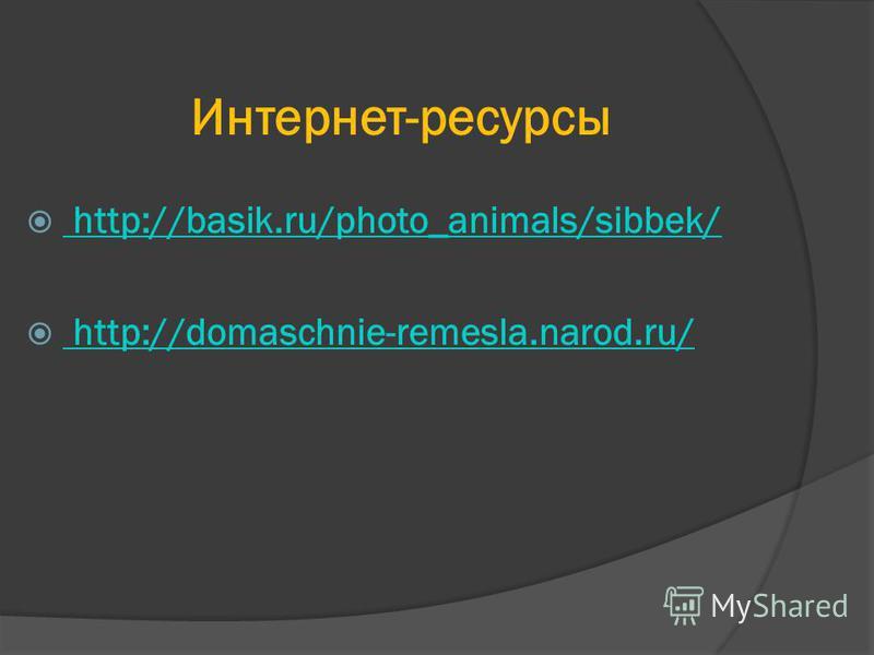 Интернет-ресурсы http://basik.ru/photo_animals/sibbek/ http://basik.ru/photo_animals/sibbek/ http://domaschnie-remesla.narod.ru/ http://domaschnie-remesla.narod.ru/