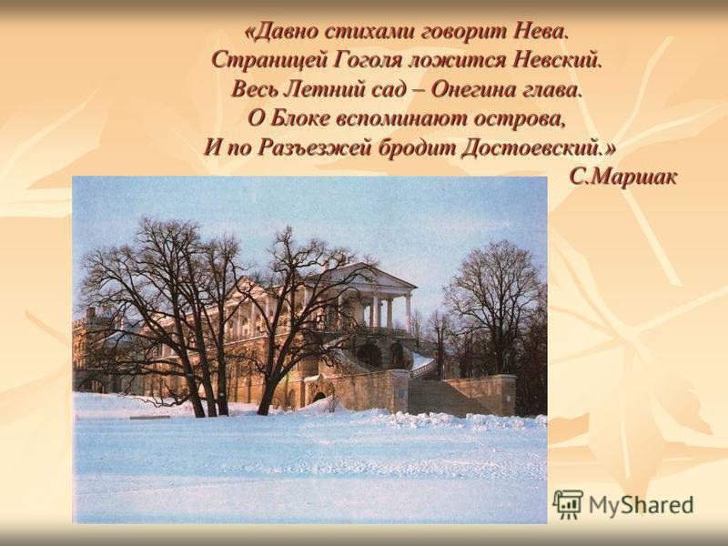 «Давно стихами говорит Нева. Страницей Гоголя ложится Невский. Весь Летний сад – Онегина глава. О Блоке вспоминают острова, И по Разъезжей бродит Достоевский.» С.Маршак