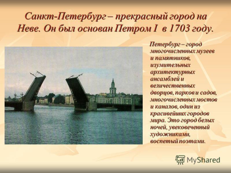 Санкт-Петербург – прекрасный город на Неве. Он был основан Петром I в 1703 году. Петербург – город многочисленных музеев и памятников, изумительных архитектурных ансамблей и величественных дворцов, парков и садов, многочисленных мостов и каналов, оди