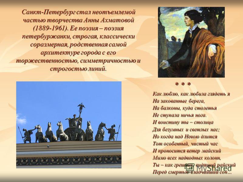 Санкт-Петербург стал неотъемлемой частью творчества Анны Ахматовой (1889-1961). Ее поэзия – поэзия петербуржанки, строгая, классически соразмерная, родственная самой архитектуре города с его торжественностью, симметричностью и строгостью линий. * * *