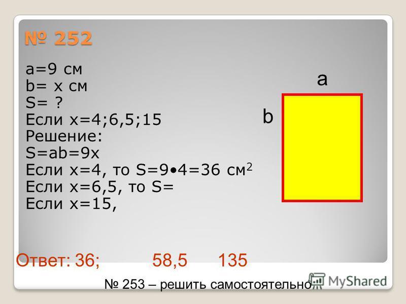 252 252 а=9 см b= х см S= ? Если х=4;6,5;15 Решение: S=ab=9x Если х=4, то S=94=36 см 2 Если х=6,5, то S= Если х=15, a b 253 – решить самостоятельно Ответ: 36; 58,5 135