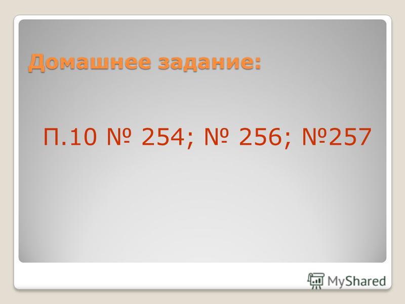 Домашнее задание: П.10 254; 256; 257